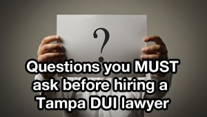 Questions you MUST ask before hiring a Tampa DUI lawyer